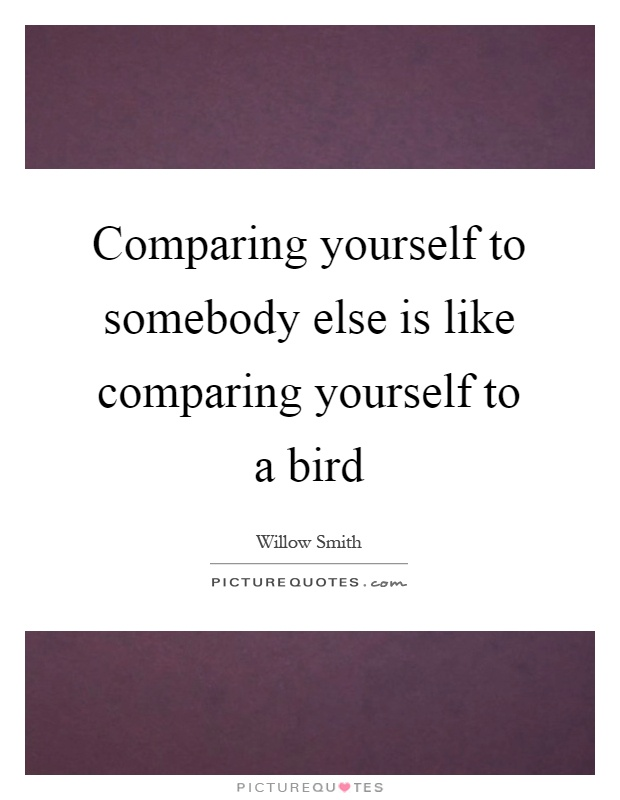 Comparing yourself to somebody else is like comparing yourself to a bird Picture Quote #1