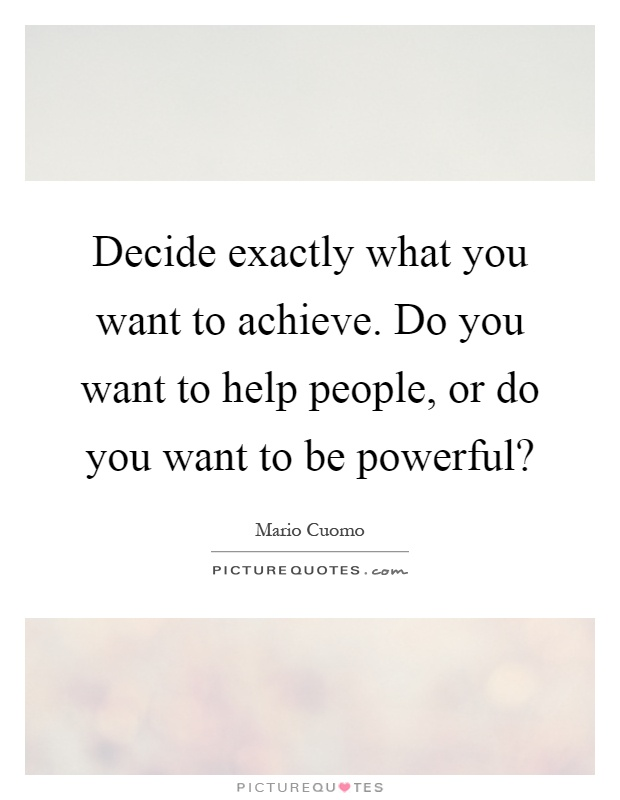 Decide exactly what you want to achieve. Do you want to help people, or do you want to be powerful? Picture Quote #1