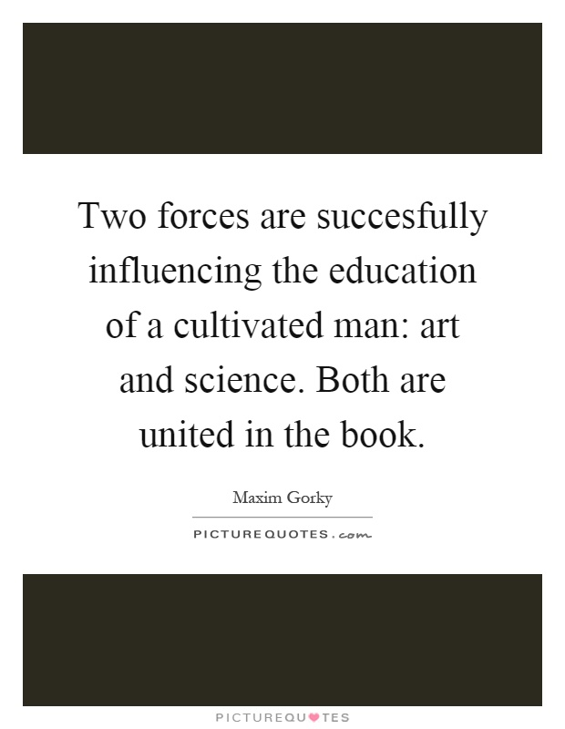 Two forces are succesfully influencing the education of a cultivated man: art and science. Both are united in the book Picture Quote #1