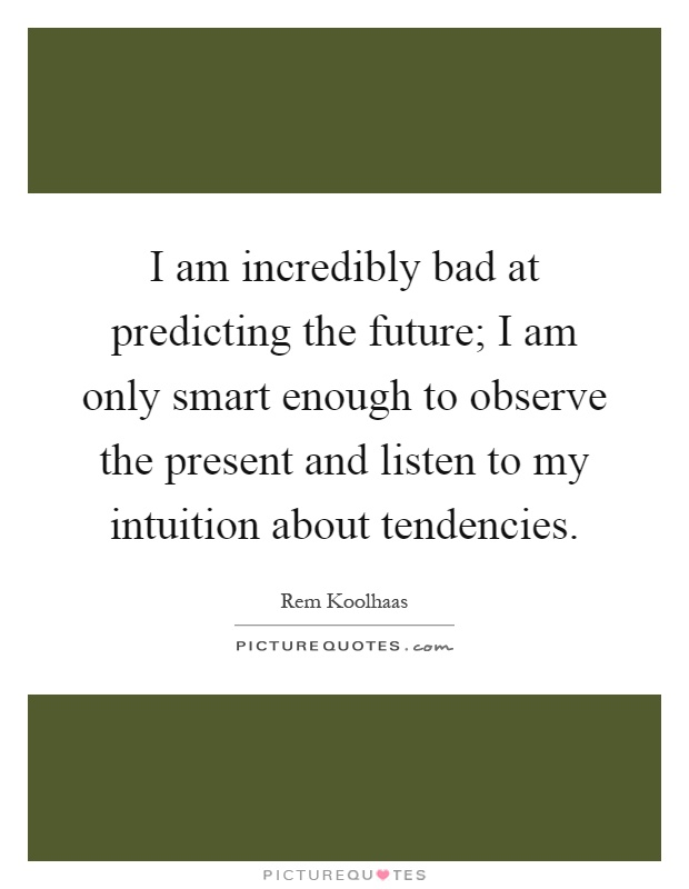 I am incredibly bad at predicting the future; I am only smart enough to observe the present and listen to my intuition about tendencies Picture Quote #1