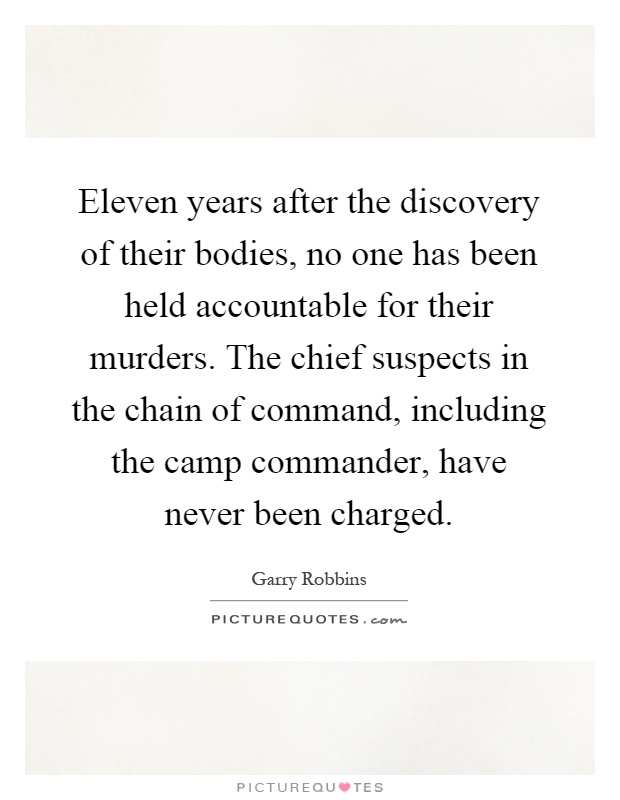 Eleven years after the discovery of their bodies, no one has been held accountable for their murders. The chief suspects in the chain of command, including the camp commander, have never been charged Picture Quote #1