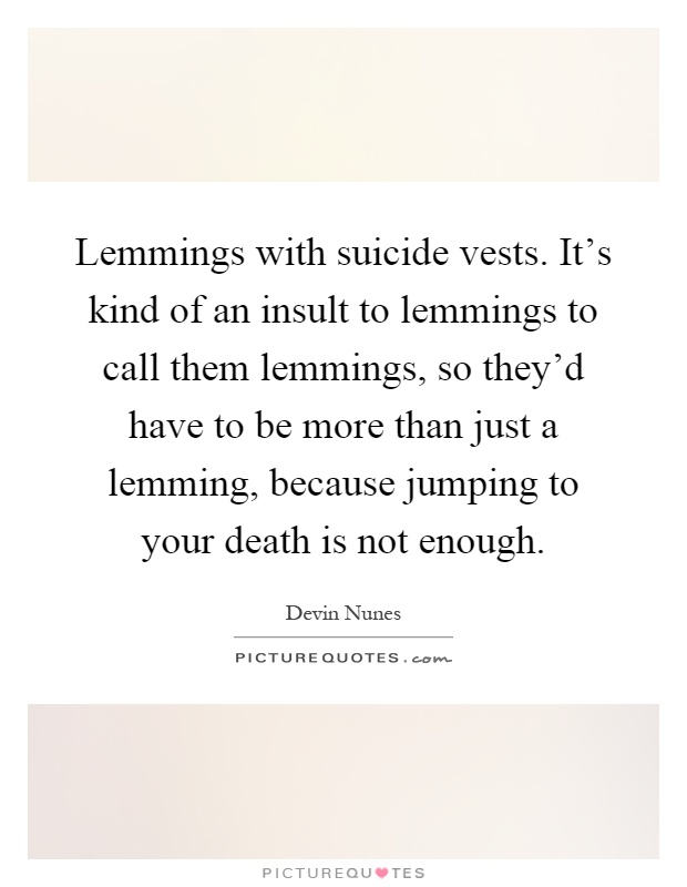 Lemmings with suicide vests. It's kind of an insult to lemmings to call them lemmings, so they'd have to be more than just a lemming, because jumping to your death is not enough Picture Quote #1