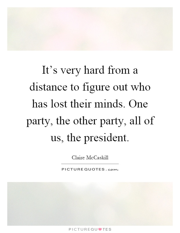 It's very hard from a distance to figure out who has lost their minds. One party, the other party, all of us, the president Picture Quote #1