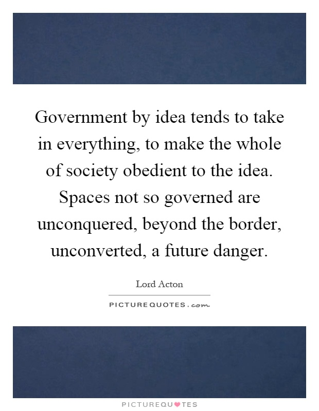 Government by idea tends to take in everything, to make the whole of society obedient to the idea. Spaces not so governed are unconquered, beyond the border, unconverted, a future danger Picture Quote #1