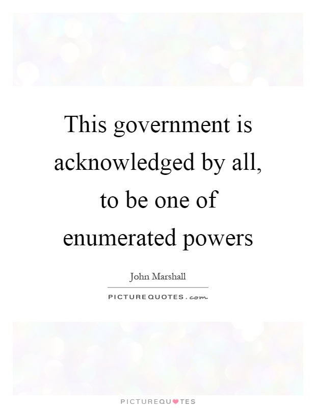 This government is acknowledged by all, to be one of enumerated powers Picture Quote #1