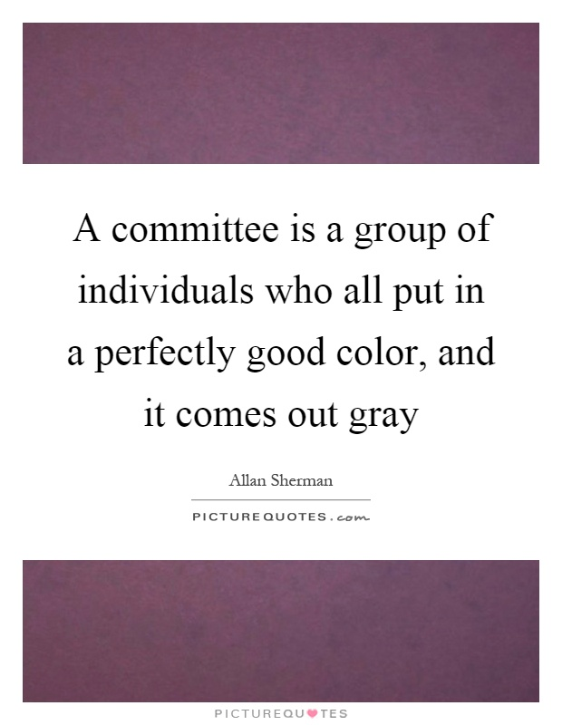 A committee is a group of individuals who all put in a perfectly good color, and it comes out gray Picture Quote #1