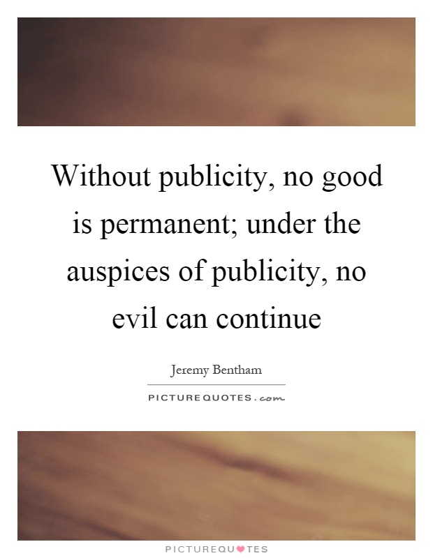 Without publicity, no good is permanent; under the auspices of publicity, no evil can continue Picture Quote #1