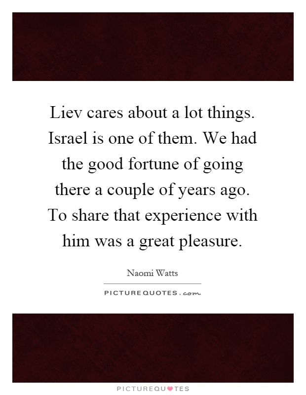 Liev cares about a lot things. Israel is one of them. We had the good fortune of going there a couple of years ago. To share that experience with him was a great pleasure Picture Quote #1