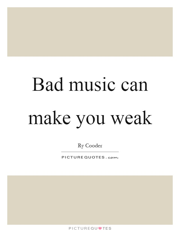 Bad music can make you weak Picture Quote #1