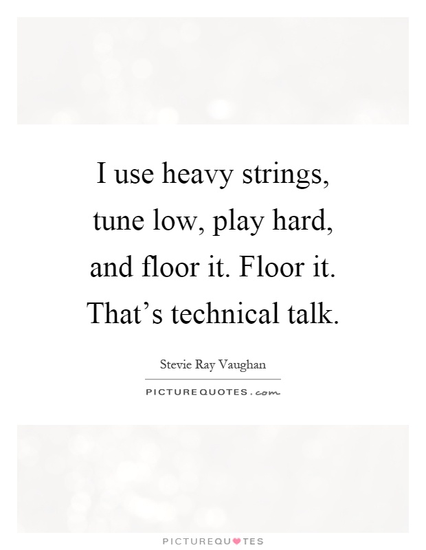 I use heavy strings, tune low, play hard, and floor it. Floor it. That's technical talk Picture Quote #1