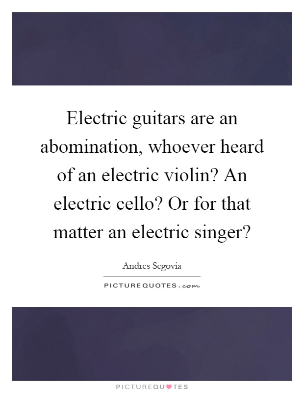 Electric guitars are an abomination, whoever heard of an electric violin? An electric cello? Or for that matter an electric singer? Picture Quote #1