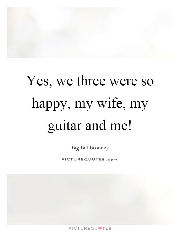 Yes, we three were so happy, my wife, my guitar and me! Picture Quote #1