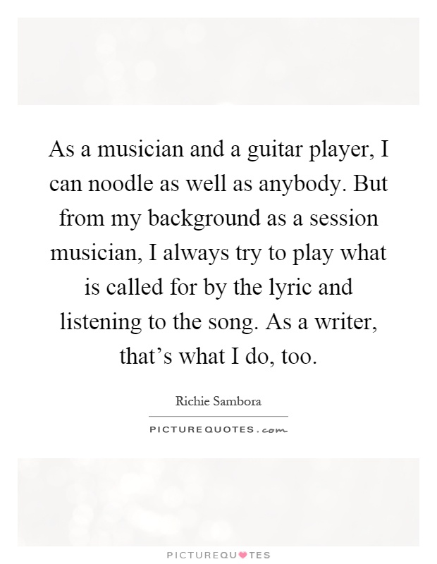 As a musician and a guitar player, I can noodle as well as anybody. But from my background as a session musician, I always try to play what is called for by the lyric and listening to the song. As a writer, that's what I do, too Picture Quote #1