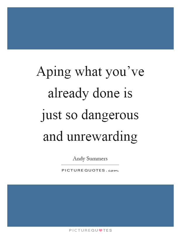 Aping what you've already done is just so dangerous and unrewarding Picture Quote #1