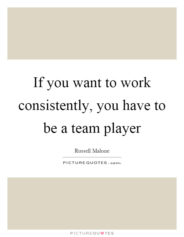 If you want to work consistently, you have to be a team player Picture Quote #1