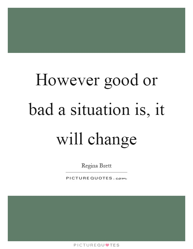 However good or bad a situation is, it will change Picture Quote #1