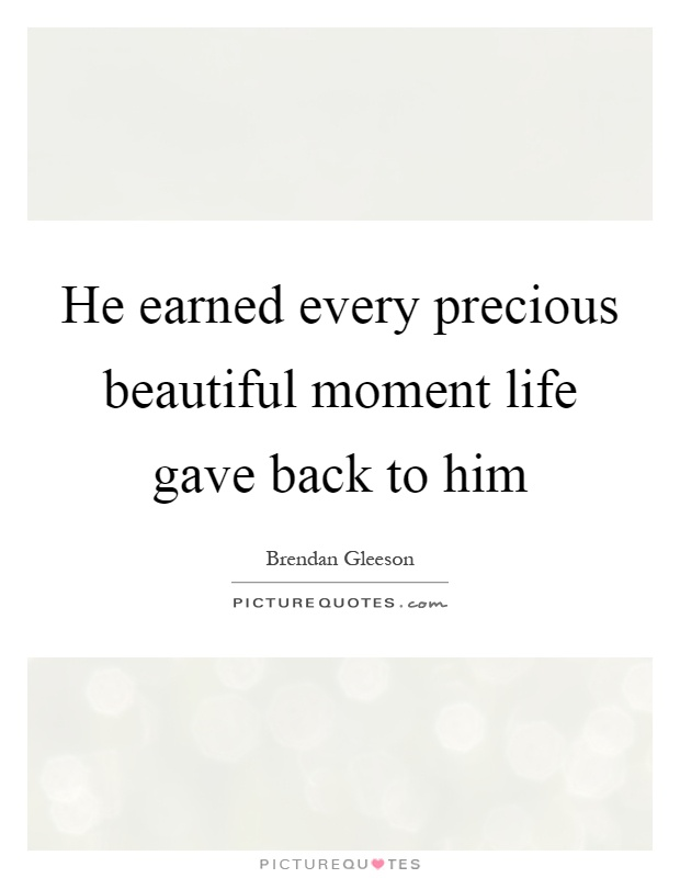 He earned every precious beautiful moment life gave back to him Picture Quote #1