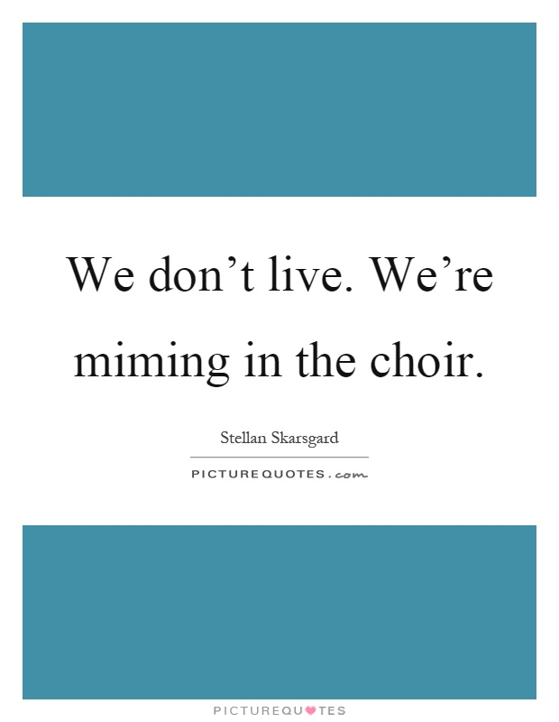 We don't live. We're miming in the choir Picture Quote #1
