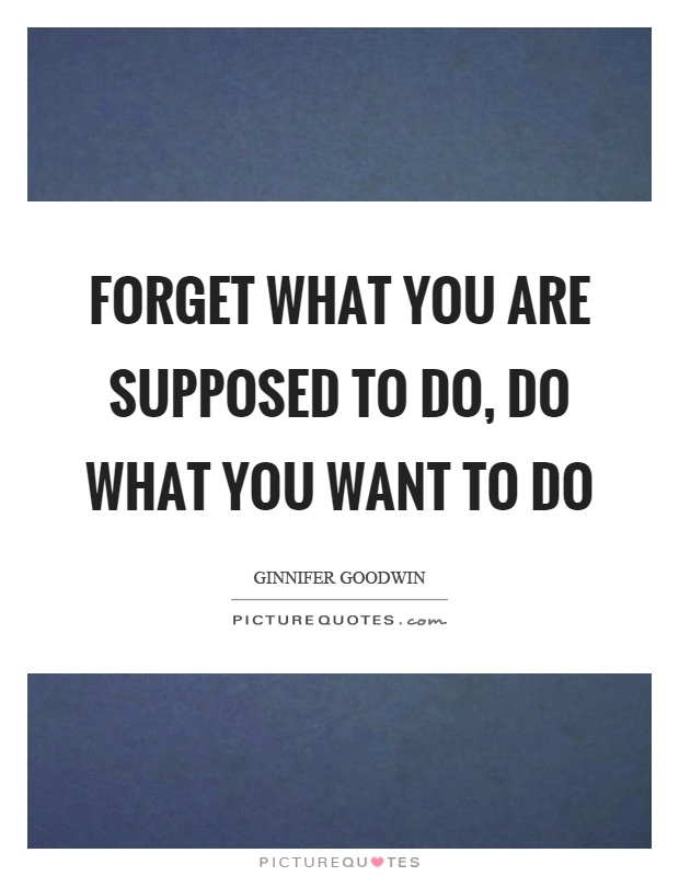 Forget what you are supposed to do, do what you want to do Picture Quote #1