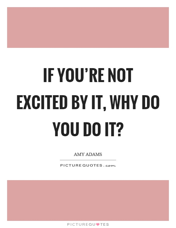If you're not excited by it, why do you do it? Picture Quote #1
