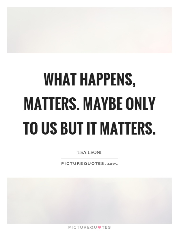 What happens, matters. Maybe only to us but it matters Picture Quote #1