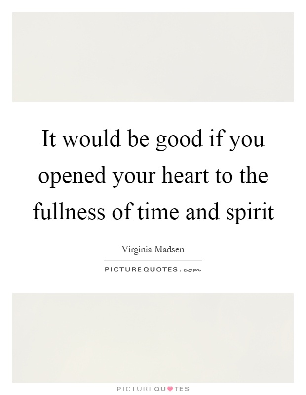 It would be good if you opened your heart to the fullness of time and spirit Picture Quote #1