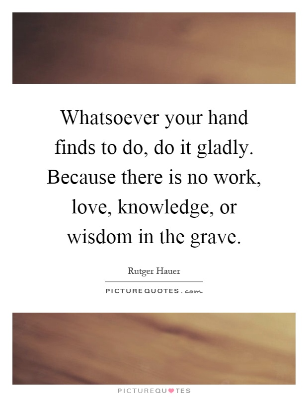 Whatsoever your hand finds to do, do it gladly. Because there is no work, love, knowledge, or wisdom in the grave Picture Quote #1
