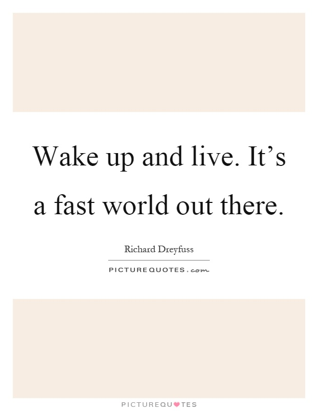 Wake up and live. It's a fast world out there Picture Quote #1
