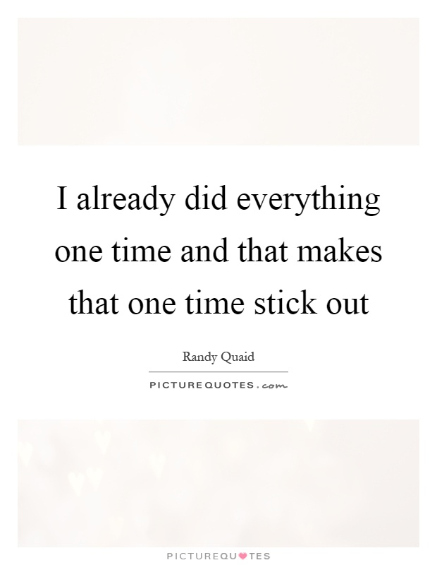 I already did everything one time and that makes that one time stick out Picture Quote #1