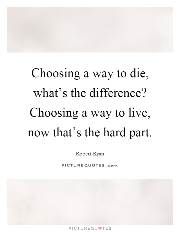 Choosing a way to die, what's the difference? Choosing a way to live, now that's the hard part Picture Quote #1