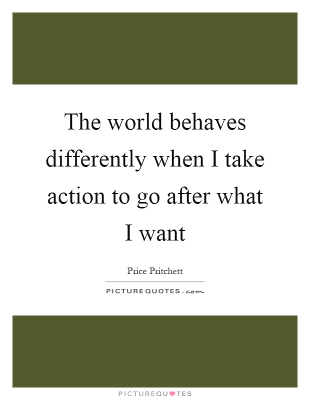 The world behaves differently when I take action to go after what I want Picture Quote #1