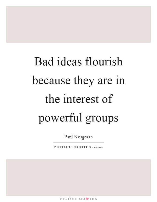 Bad ideas flourish because they are in the interest of powerful groups Picture Quote #1