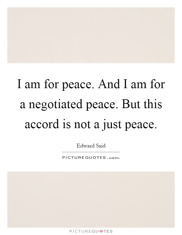 I am for peace. And I am for a negotiated peace. But this accord is not a just peace Picture Quote #1
