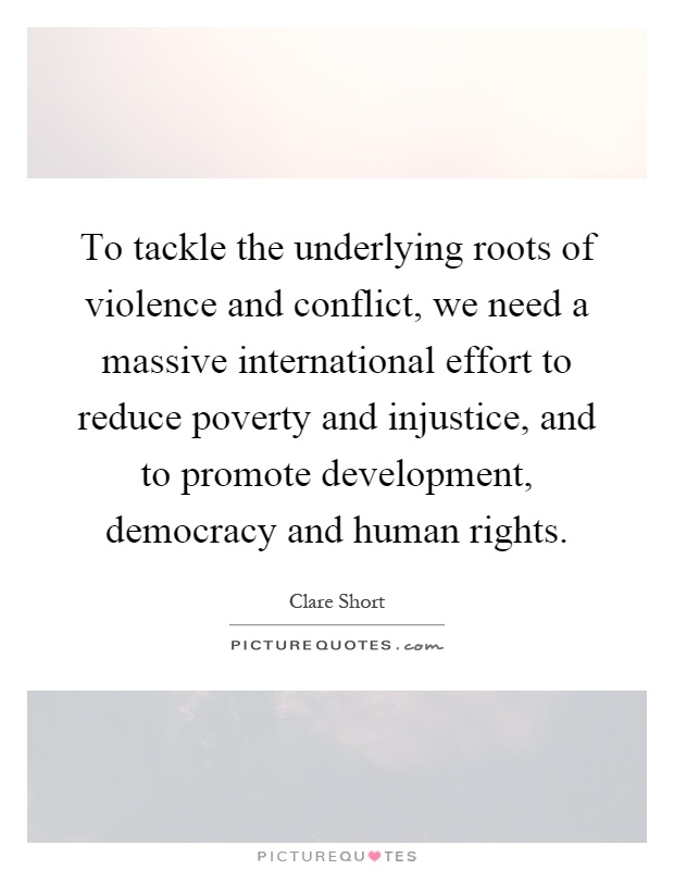 To tackle the underlying roots of violence and conflict, we need a massive international effort to reduce poverty and injustice, and to promote development, democracy and human rights Picture Quote #1