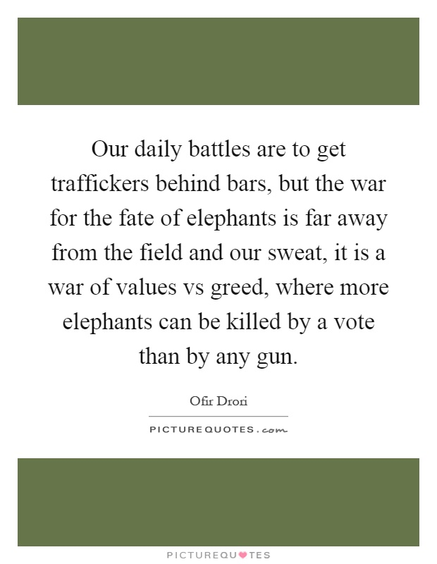 Our daily battles are to get traffickers behind bars, but the war for the fate of elephants is far away from the field and our sweat, it is a war of values vs greed, where more elephants can be killed by a vote than by any gun Picture Quote #1