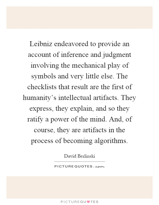 Leibniz endeavored to provide an account of inference and judgment involving the mechanical play of symbols and very little else. The checklists that result are the first of humanity's intellectual artifacts. They express, they explain, and so they ratify a power of the mind. And, of course, they are artifacts in the process of becoming algorithms Picture Quote #1