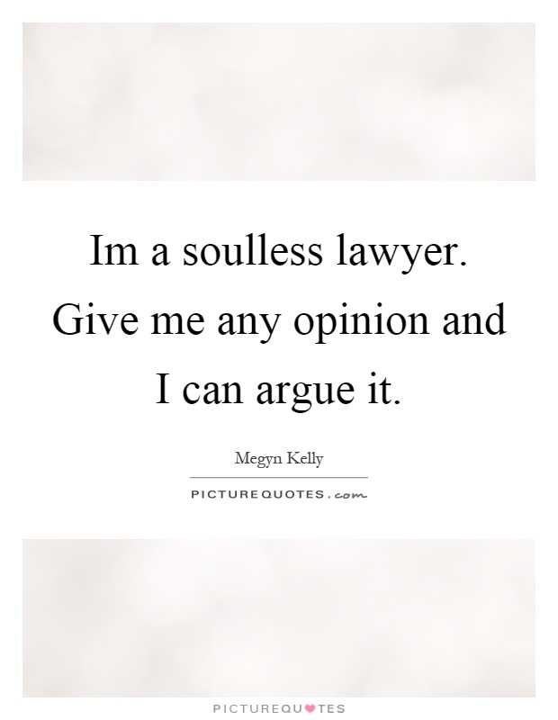 Im a soulless lawyer. Give me any opinion and I can argue it Picture Quote #1