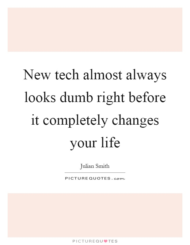 New tech almost always looks dumb right before it completely changes your life Picture Quote #1