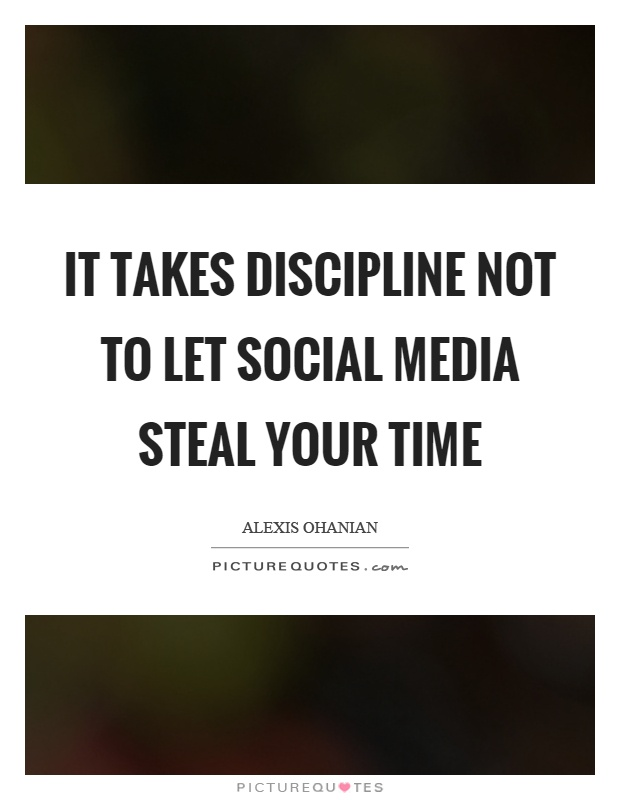 It takes discipline not to let social media steal your time Picture Quote #1