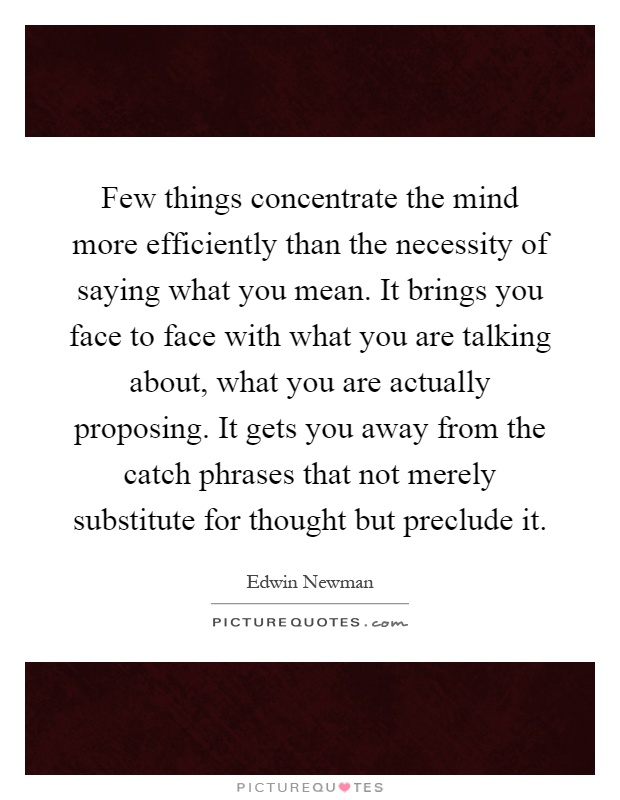 Few things concentrate the mind more efficiently than the necessity of saying what you mean. It brings you face to face with what you are talking about, what you are actually proposing. It gets you away from the catch phrases that not merely substitute for thought but preclude it Picture Quote #1