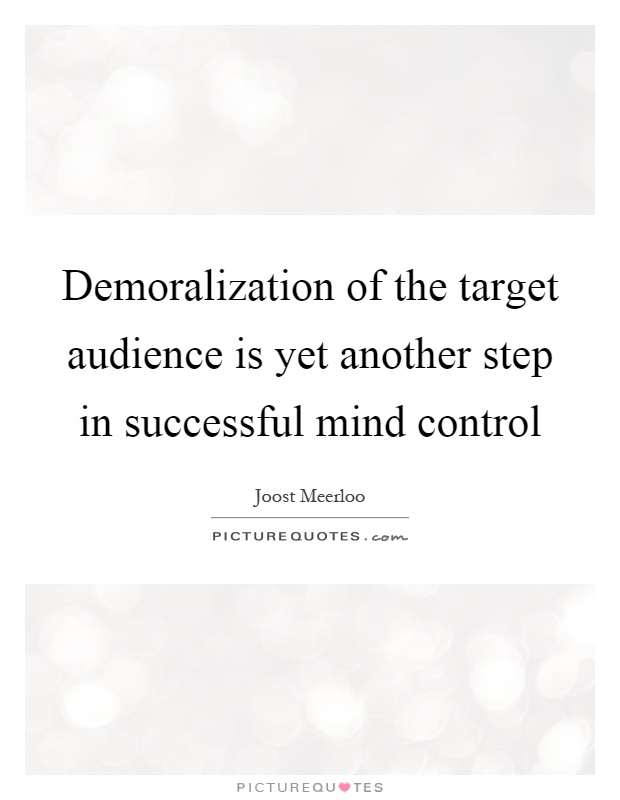 Demoralization of the target audience is yet another step in successful mind control Picture Quote #1