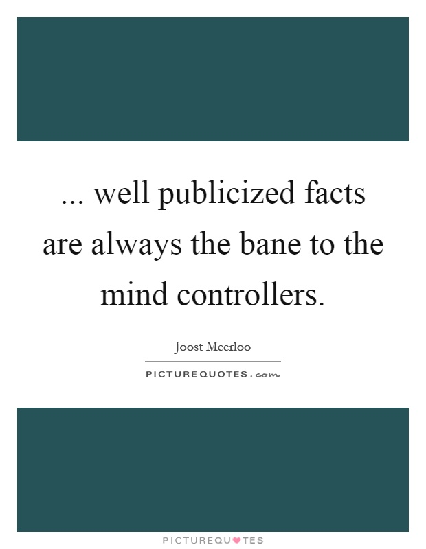 ... well publicized facts are always the bane to the mind controllers Picture Quote #1