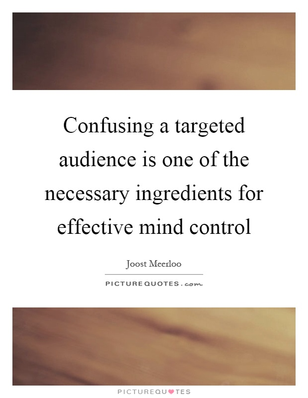 Confusing a targeted audience is one of the necessary ingredients for effective mind control Picture Quote #1