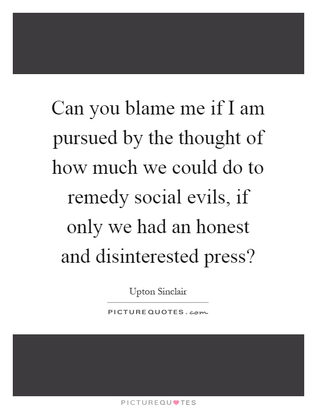 Can you blame me if I am pursued by the thought of how much we could do to remedy social evils, if only we had an honest and disinterested press? Picture Quote #1