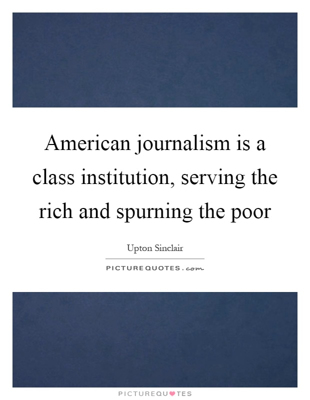 American journalism is a class institution, serving the rich and spurning the poor Picture Quote #1
