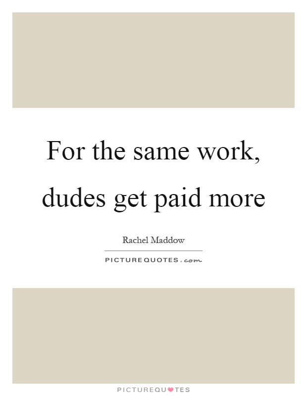 For the same work, dudes get paid more Picture Quote #1