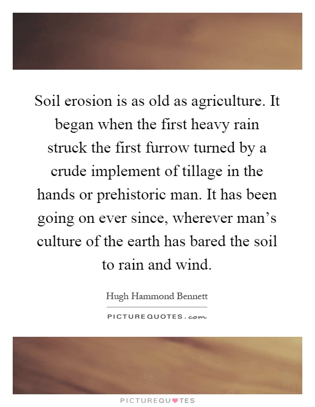 Soil erosion is as old as agriculture. It began when the first heavy rain struck the first furrow turned by a crude implement of tillage in the hands or prehistoric man. It has been going on ever since, wherever man's culture of the earth has bared the soil to rain and wind Picture Quote #1