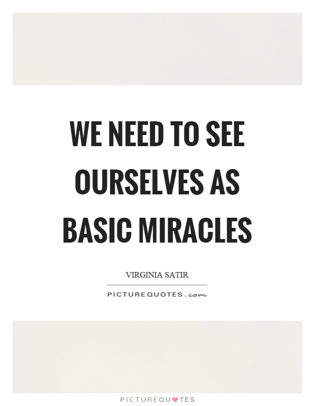 We need to see ourselves as basic miracles Picture Quote #1