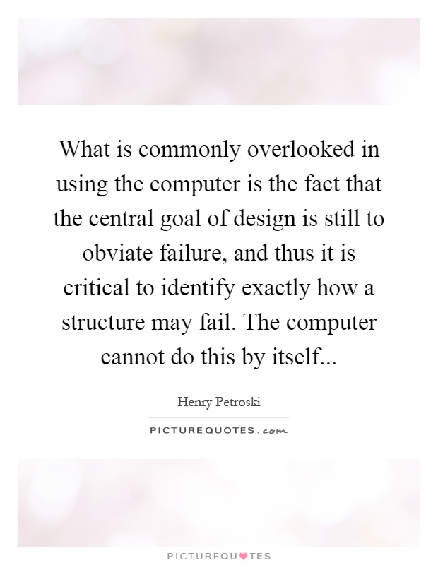 What is commonly overlooked in using the computer is the fact that the central goal of design is still to obviate failure, and thus it is critical to identify exactly how a structure may fail. The computer cannot do this by itself Picture Quote #1