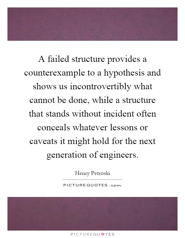 A failed structure provides a counterexample to a hypothesis and shows us incontrovertibly what cannot be done, while a structure that stands without incident often conceals whatever lessons or caveats it might hold for the next generation of engineers Picture Quote #1